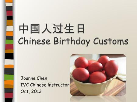 Joanne Chen IVC Chinese instructor Oct, 2013 中国人过生日 Chinese Birthday Customs.