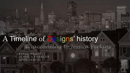 A Timeline of <strong>Designs</strong> ' history … according to Jessica Perkins FINAL PROJECT JESSICA PERKINS APPD 1130-01.