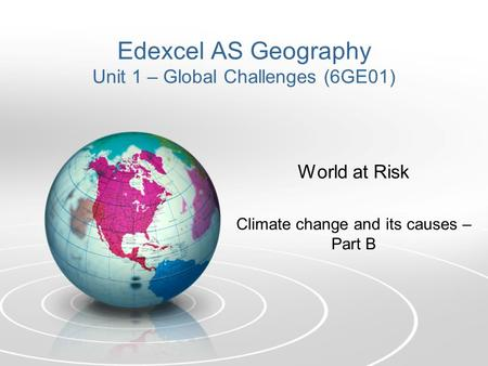 Edexcel AS Geography Unit 1 – Global Challenges (6GE01) World at Risk Climate change and its causes – Part B.