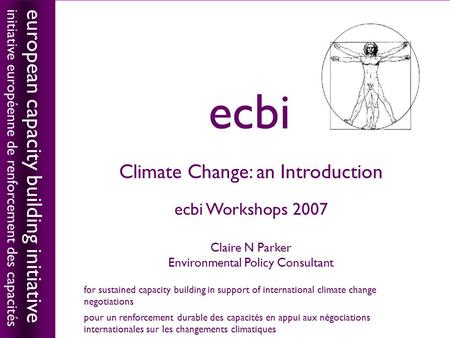 Climate Change: an Introduction ecbi Workshops 2007 Claire N Parker Environmental Policy Consultant european capacity building initiative initiative européenne.