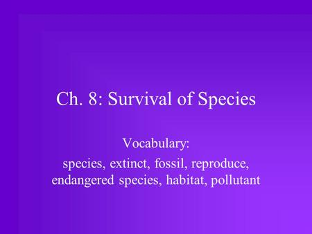Ch. 8: Survival of Species Vocabulary: species, extinct, fossil, reproduce, endangered species, habitat, pollutant.