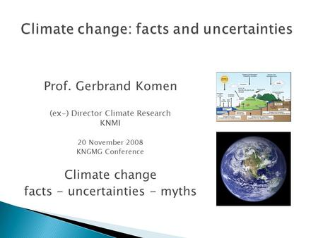 Prof. Gerbrand Komen (ex-) Director Climate Research KNMI 20 November 2008 KNGMG Conference Climate change facts - uncertainties - myths.