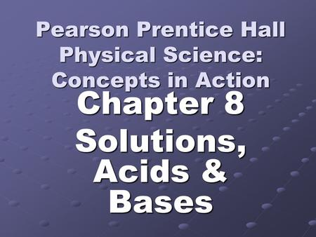 Pearson Prentice Hall Physical Science: Concepts in Action Chapter 8 Solutions, Acids & Bases.