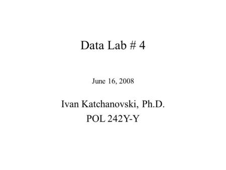 Data Lab # 4 June 16, 2008 Ivan Katchanovski, Ph.D. POL 242Y-Y.