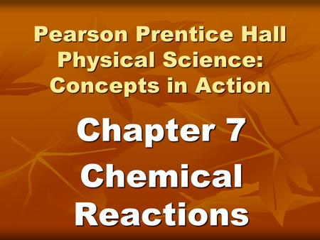 Pearson Prentice Hall Physical Science: Concepts in Action Chapter 7 Chemical Reactions.