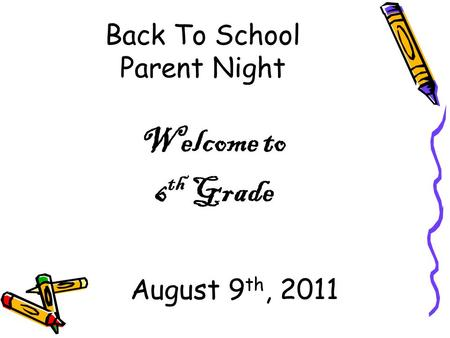 Back To School Parent Night Welcome to 6 th Grade August 9 th, 2011.