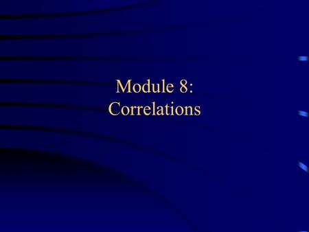 "Module 8: Correlations. Overview: Analyzing Correlational Data ""Eyeballing"" scatterplots Coming up with a number What does it tell you? Things to watch."