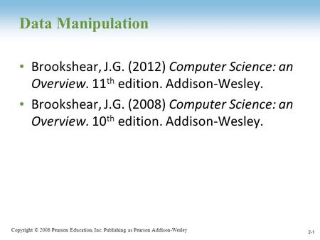 Copyright © 2008 Pearson Education, Inc. Publishing as Pearson Addison-Wesley Data Manipulation Brookshear, J.G. (2012) Computer Science: an Overview.