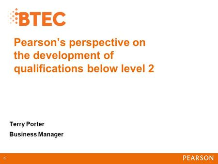 Pearson's perspective on the development of qualifications below level 2 Terry Porter Business Manager 0.