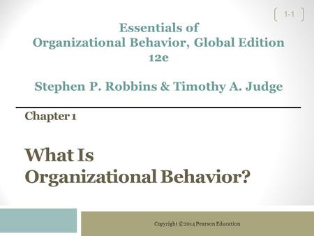 Copyright ©2014 Pearson Education 1-1 Chapter 1 What Is Organizational Behavior? Essentials of Organizational Behavior, Global Edition 12e Stephen P. Robbins.