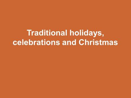 Traditional holidays, celebrations and Christmas.