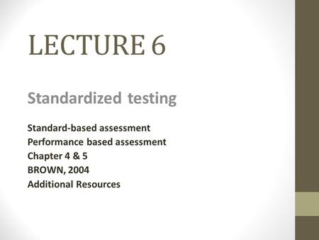 LECTURE 6 Standardized testing Standard-based assessment Performance based assessment Chapter 4 & 5 BROWN, 2004 Additional Resources.