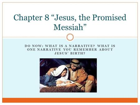 "DO NOW: WHAT IS A NARRATIVE? WHAT IS ONE NARRATIVE YOU REMEMBER ABOUT JESUS' BIRTH? Chapter 8 ""Jesus, the Promised Messiah"""