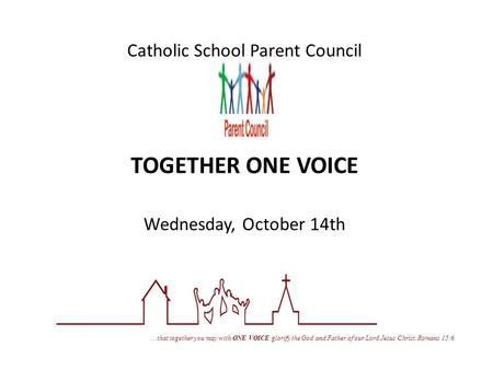 Catholic School Parent Council TOGETHER ONE VOICE Wednesday, October 14th … that together you may with ONE VOICE glorify the God and Father of our Lord.