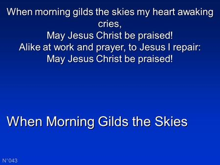When Morning Gilds the Skies N°043 When morning gilds the skies my heart awaking cries, May Jesus Christ be praised! Alike at work and prayer, to Jesus.
