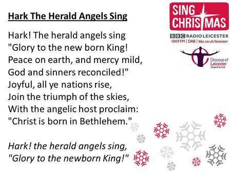 Hark The Herald Angels Sing Hark! The herald angels sing Glory to the new born King! Peace on earth, and mercy mild, God and sinners reconciled! Joyful,