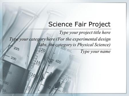 Science Fair Project Type your project title here Type your category here (For the experimental design labs, the category is Physical Science) Type your.