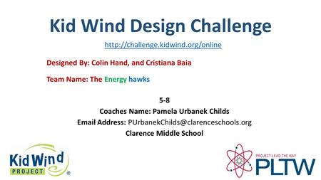Kid Wind Design Challenge Team Name: The Energy hawks Designed By: Colin Hand, and Cristiana Baia 5-8 Coaches Name: Pamela Urbanek Childs Email Address: