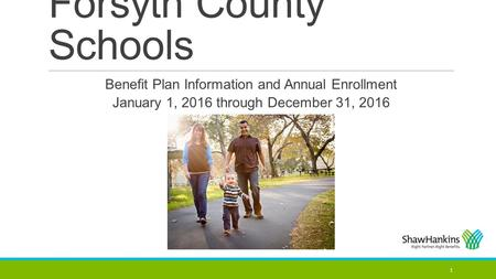 Forsyth County Schools 1 Benefit Plan Information and Annual Enrollment January 1, 2016 through December 31, 2016.