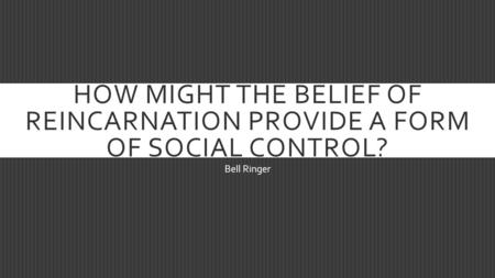 HOW MIGHT THE BELIEF OF REINCARNATION PROVIDE A FORM OF SOCIAL CONTROL? Bell Ringer.