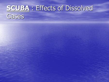 SCUBA : Effects of Dissolved Gases. Pascal's Principle Pressure applied to fluids is equally transmitted in all directions, to all parts of the fluid.