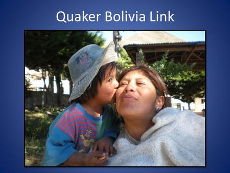 Quaker Bolivia Link. Quaker Bolivia Link works alongside the indigenous Andean people. We bring community development programs to some of the poorest.