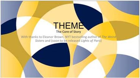 THEME The Core of Story With thanks to Eleanor Brown, NYT bestselling author of The Weird Sisters and (soon to be released Lights of Paris)