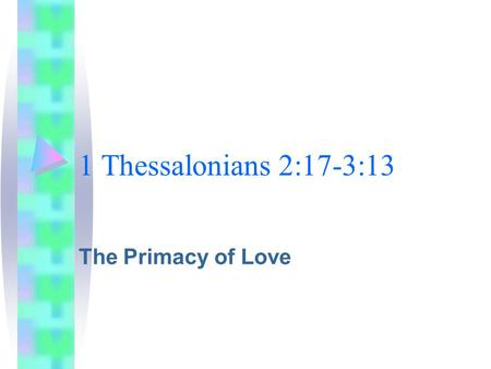 1 Thessalonians 2:17-3:13 The Primacy of Love. 1 Thessalonians 2:17-3:13 The Big Picture.