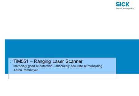 : TiM551 – Ranging Laser Scanner Incredibly good at detection - absolutely accurate at measuring Aaron Rothmeyer.