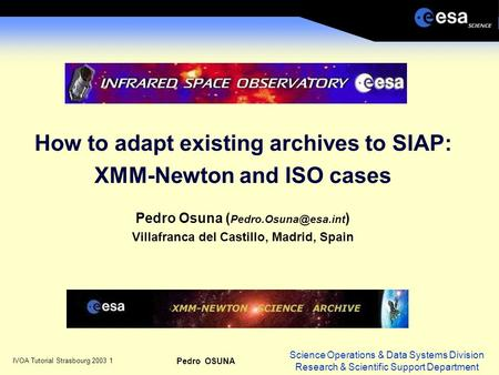 Science Operations & Data Systems Division Research & Scientific Support Department IVOA Tutorial Strasbourg 2003 1 Pedro OSUNA How to adapt existing archives.