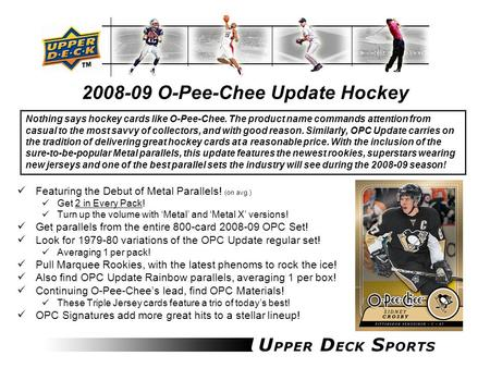 2008-09 O-Pee-Chee Update Hockey Featuring the Debut of Metal Parallels! (on avg.) Get 2 in Every Pack! Turn up the volume with 'Metal' and 'Metal X' versions!