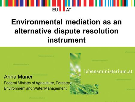 Environmental mediation as an alternative dispute resolution instrument Anna Muner Federal Ministry of Agriculture, Forestry, Environment and Water Management.