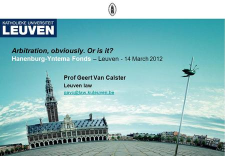 Arbitration, obviously. Or is it? Hanenburg-Yntema Fonds – Leuven - 14 March 2012 Prof Geert Van Calster Leuven law