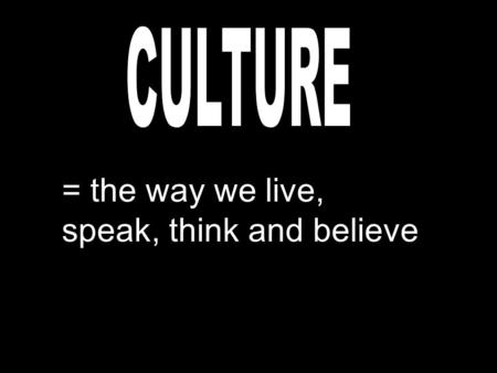 = the way we live, speak, think and believe. = things that are done the same way over and over again.