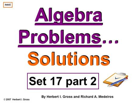 Algebra Problems… Solutions Algebra Problems… Solutions © 2007 Herbert I. Gross Set 17 part 2 By Herbert I. Gross and Richard A. Medeiros next.