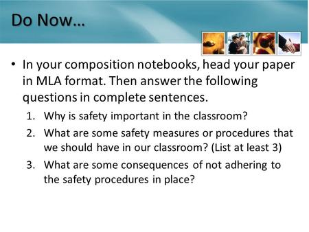 Do Now… In your composition notebooks, head your paper in MLA format. Then answer the following questions in complete sentences. 1.Why is safety important.