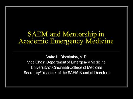SAEM and Mentorship in Academic Emergency Medicine Andra L. Blomkalns, M.D. Vice Chair, Department of Emergency Medicine University of Cincinnati College.