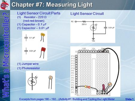 Slide 1 Chapter #7: Measuring Light Light Sensor Circuit Parts (1) (1)Resistor – 220 Ω (red-red-brown) (1) Capacitor – 0.1  F (1) Capacitor – 0.01  F.