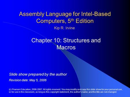 Assembly Language for Intel-Based Computers, 5 th Edition Chapter 10: Structures and Macros (c) Pearson Education, 2006-2007. All rights reserved. You.