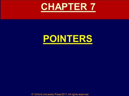 © Oxford University Press 2011. All rights reserved. CHAPTER 7 POINTERS.