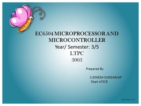 EC6504 MICROPROCESSOR AND MICROCONTROLLER Year/ Semester: 3/5 LTPC 3003 Prepared By S.DINESH SUNDAR/AP Dept of ECE.