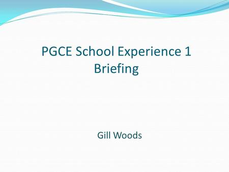 PGCE School Experience 1 Briefing Gill Woods. Important Dates for SE1 VISIT DAY Wednesday 7th October 2015 7 WEEK BLOCK SCHOOL EXPERIENCE 1 (SE1) Monday.