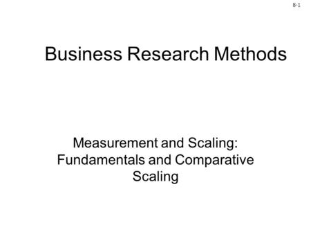 8-1 Business Research Methods Measurement and Scaling: Fundamentals and Comparative Scaling.