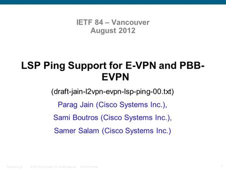 © 2009 Cisco Systems, Inc. All rights reserved.Cisco ConfidentialPresentation_ID 1 IETF 84 – Vancouver August 2012 LSP Ping Support for E-VPN and PBB-