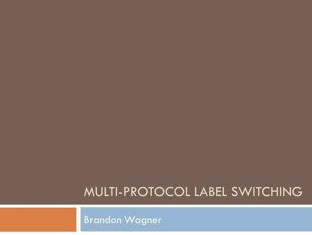 MULTI-PROTOCOL LABEL SWITCHING Brandon Wagner. Lecture Outline  Precursor to MPLS  MPLS Definitions  The Forwarding Process  MPLS VPN  MPLS Traffic.
