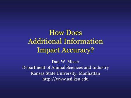 How Does Additional Information Impact Accuracy? Dan W. Moser Department of Animal Sciences and Industry Kansas State University, Manhattan