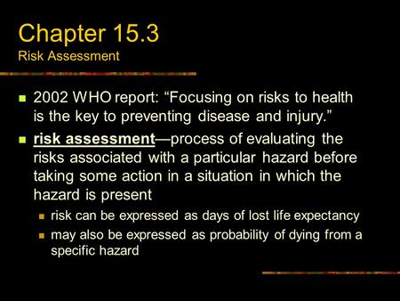 "Chapter 15.3 Risk Assessment 2002 WHO report: ""Focusing on risks to health is the key to preventing disease and injury."" risk assessment—process of evaluating."