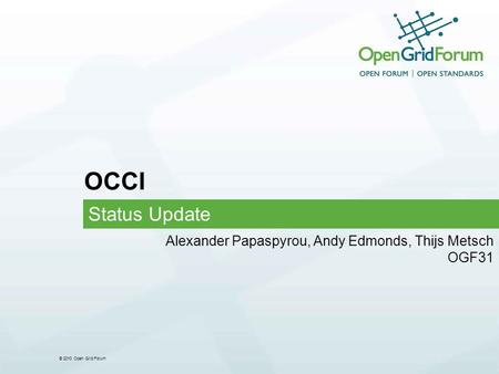 © 2010 Open Grid Forum OCCI Status Update Alexander Papaspyrou, Andy Edmonds, Thijs Metsch OGF31.