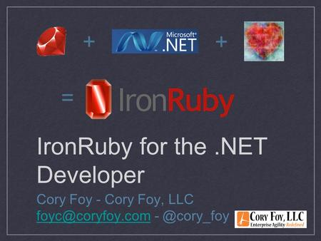 IronRuby for the.NET Developer Cory Foy - Cory Foy, LLC + + =