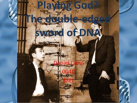 Playing God? The double-edged sword of DNA Daniel Coral 004C MEI.